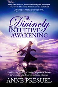 Anne Presuel book cover for A Divinely Intuitive Awakening: How Divine Connection Healed Unspeakable Trauma & Created a Life of Love, Magic & Miracles