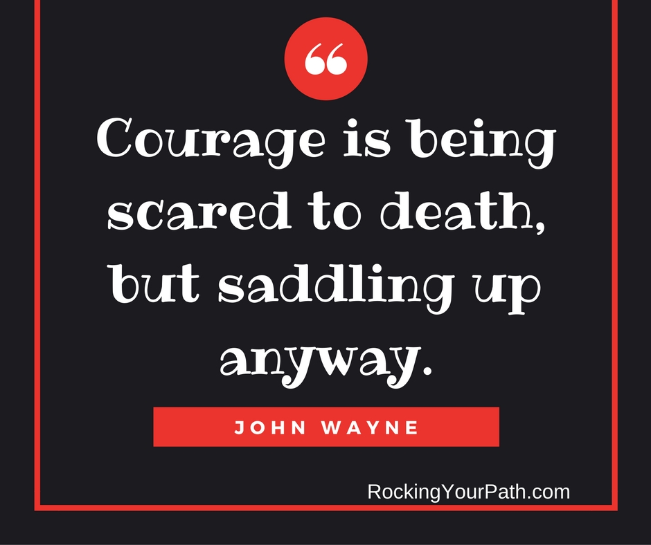 Courage is facing being scared to death…then doing this.